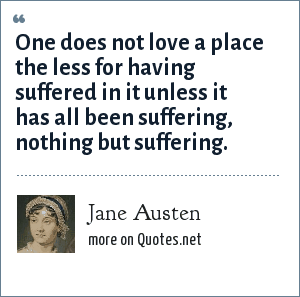 Jane Austen: One does not love a place the less for having suffered in it unless it has all been suffering, nothing but suffering.