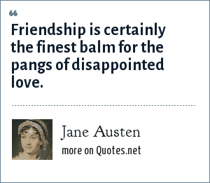 Jane Austen: Friendship is certainly the finest balm for the pangs of disappointed love.
