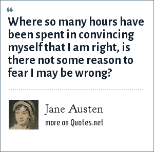 Jane Austen: Where so many hours have been spent in convincing myself that I am right, is there not some reason to fear I may be wrong?