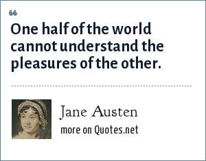 Jane Austen: One half of the world cannot understand the pleasures of the other.