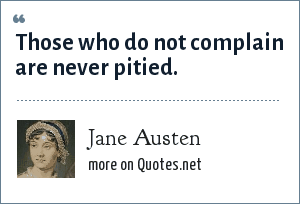Jane Austen: Those who do not complain are never pitied.