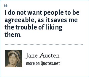 Jane Austen: I do not want people to be agreeable, as it saves me the trouble of liking them.