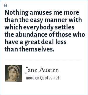 Jane Austen: Nothing amuses me more than the easy manner with which everybody settles the abundance of those who have a great deal less than themselves.