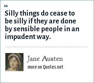Jane Austen: Silly things do cease to be silly if they are done by sensible people in an impudent way.