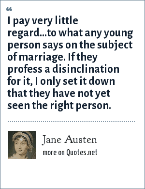 Jane Austen: I pay very little regard...to what any young person says on the subject of marriage. If they profess a disinclination for it, I only set it down that they have not yet seen the right person.