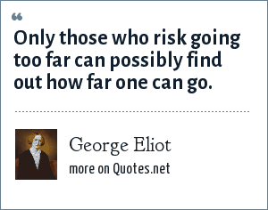 George Eliot: Only those who risk going too far can possibly find out how far one can go.