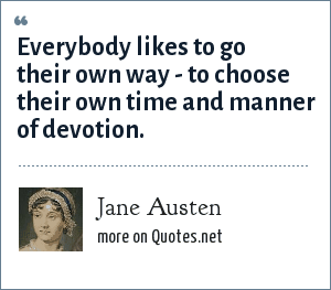 Jane Austen: Everybody likes to go their own way--to choose their own time and manner of devotion.