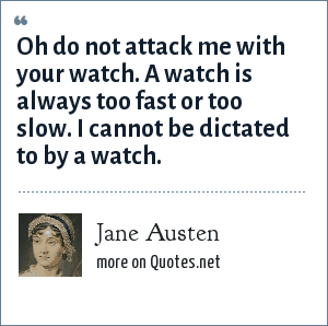 Jane Austen: Oh do not attack me with your watch. A watch is always too fast or too slow. I cannot be dictated to by a watch.