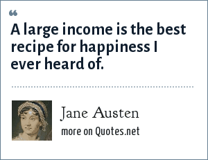 Jane Austen: A large income is the best recipe for happiness I ever heard of.