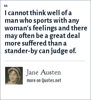 Jane Austen: I cannot think well of a man who sports with any woman's feelings and there may often be a great deal more suffered than a stander-by can judge of.