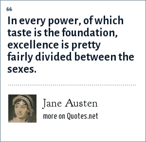 Jane Austen: In every power, of which taste is the foundation, excellence is pretty fairly divided between the sexes.