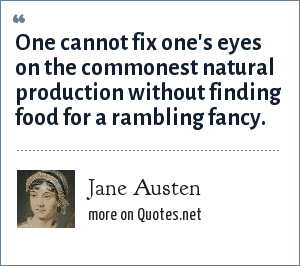 Jane Austen: One cannot fix one's eyes on the commonest natural production without finding food for a rambling fancy.