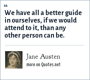 Jane Austen: We have all a better guide in ourselves, if we would attend to it, than any other person can be.