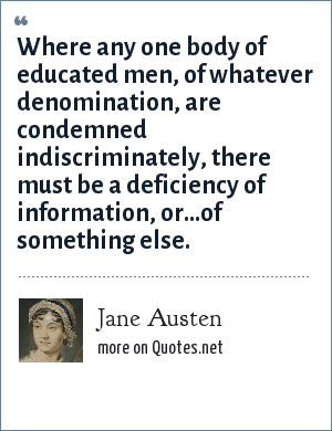 Jane Austen: Where any one body of educated men, of whatever denomination, are condemned indiscriminately, there must be a deficiency of information, or...of something else.