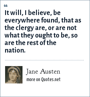 Jane Austen: It will, I believe, be everywhere found, that as the clergy are, or are not what they ought to be, so are the rest of the nation.