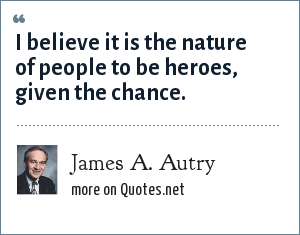 James A. Autry: I believe it is the nature of people to be heroes, given the chance.