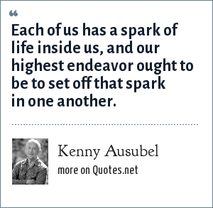 Kenny Ausubel: Each of us has a spark of life inside us, and our highest endeavor ought to be to set off that spark in one another.