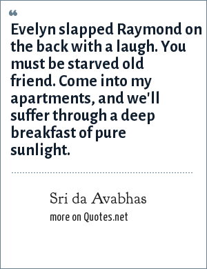 Sri da Avabhas: Evelyn slapped Raymond on the back with a laugh. You must be starved old friend. Come into my apartments, and we'll suffer through a deep breakfast of pure sunlight.