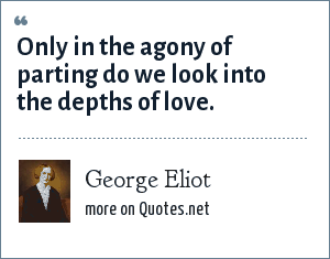 George Eliot: Only in the agony of parting do we look into the depths of love.