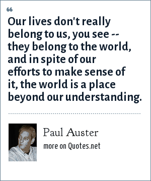 Paul Auster: Our lives don't really belong to us, you see -- they belong to the world, and in spite of our efforts to make sense of it, the world is a place beyond our understanding.