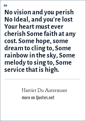Harriet Du Autermont: No vision and you perish No Ideal, and you're lost Your heart must ever cherish Some faith at any cost. Some hope, some dream to cling to, Some rainbow in the sky, Some melody to sing to, Some service that is high.