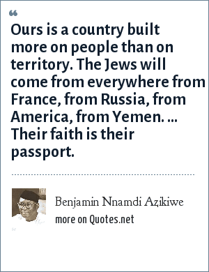 Benjamin Nnamdi Azikiwe: Ours is a country built more on people than on territory. The Jews will come from everywhere from France, from Russia, from America, from Yemen. ... Their faith is their passport.