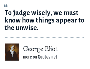 George Eliot: To judge wisely, we must know how things appear to the unwise.