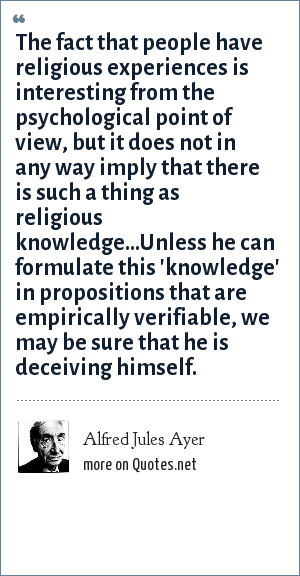 Alfred Jules Ayer: The fact that people have religious experiences is interesting from the psychological point of view, but it does not in any way imply that there is such a thing as religious knowledge...Unless he can formulate this 'knowledge' in propositions that are empirically verifiable, we may be sure that he is deceiving himself.