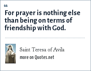 Saint Teresa of Avila: For prayer is nothing else than being on terms of friendship with God.