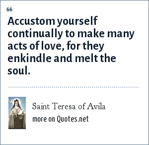 Saint Teresa of Avila: Accustom yourself continually to make many acts of love, for they enkindle and melt the soul.