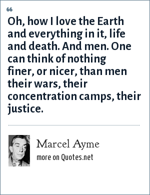 Marcel Ayme: Oh, how I love the Earth and everything in it, life and death. And men. One can think of nothing finer, or nicer, than men their wars, their concentration camps, their justice.