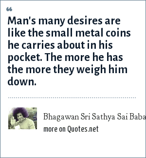 Bhagawan Sri Sathya Sai Baba: Man's many desires are like the small metal coins he carries about in his pocket. The more he has the more they weigh him down.