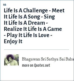 Bhagawan Sri Sathya Sai Baba: Life Is A Challenge - Meet It Life Is A Song - Sing It Life Is A Dream - Realize It Life Is A Game - Play It Life Is Love - Enjoy It