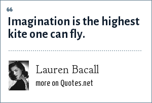 Lauren Bacall: Imagination is the highest kite one can fly.