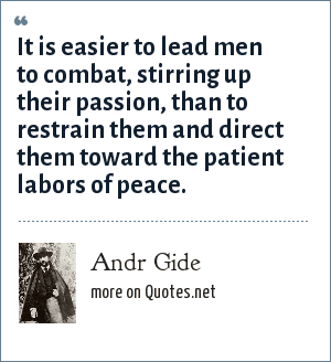Andr Gide: It is easier to lead men to combat, stirring up their passion, than to restrain them and direct them toward the patient labors of peace.