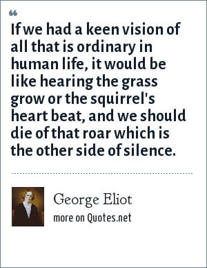 George Eliot: If we had a keen vision of all that is ordinary in human life, it would be like hearing the grass grow or the squirrel's heart beat, and we should die of that roar which is the other side of silence.