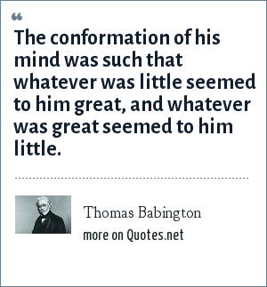 Thomas Babington: The conformation of his mind was such that whatever was little seemed to him great, and whatever was great seemed to him little.