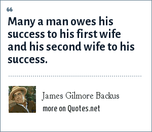 James Gilmore Backus: Many a man owes his success to his first wife and his second wife to his success.