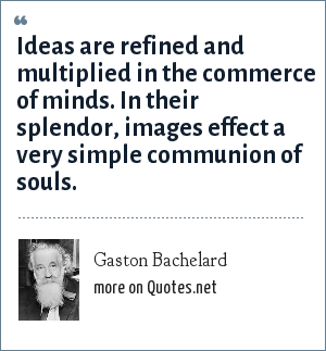 Gaston Bachelard: Ideas are refined and multiplied in the commerce of minds. In their splendor, images effect a very simple communion of souls.