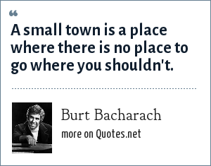 Burt Bacharach: A small town is a place where there is no place to go where you shouldn't.