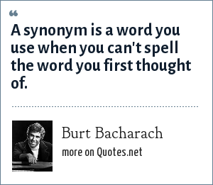 Burt Bacharach: A synonym is a word you use when you can't spell the word you first thought of.