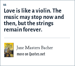 June Masters Bacher: Love is like a violin. The music may stop now and then, but the strings remain forever.