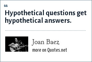 Joan Baez: Hypothetical questions get hypothetical answers.