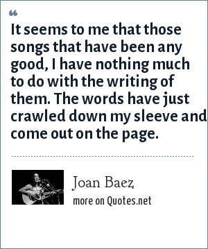 Joan Baez: It seems to me that those songs that have been any good, I have nothing much to do with the writing of them. The words have just crawled down my sleeve and come out on the page.