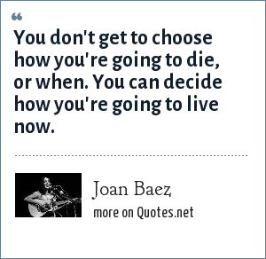 Joan Baez: You don't get to choose how you're going to die, or when. You can decide how you're going to live now.