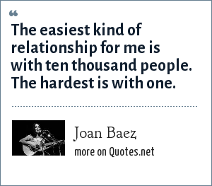 Joan Baez: The easiest kind of relationship for me is with ten thousand people. The hardest is with one.