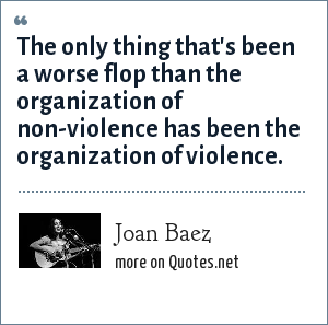 Joan Baez: The only thing that's been a worse flop than the organization of non-violence has been the organization of violence.