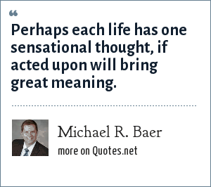 Michael R. Baer: Perhaps each life has one sensational thought, if acted upon will bring great meaning.