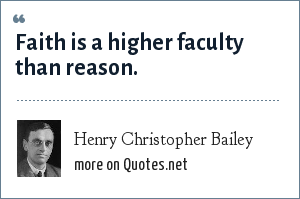 Henry Christopher Bailey: Faith is a higher faculty than reason.