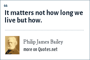 Philip James Bailey: It matters not how long we live but how.